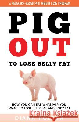 Pig Out to Lose Belly Fat: How You Can Eat Whatever You Want to Lose Belly Fat and Lose Body Fat Diana Polska 9781542880190