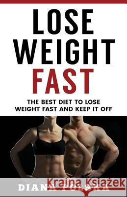 Lose Weight Fast: The Best Diet to Lose Weight Fast and Keep It Off Diana Polska 9781542880275