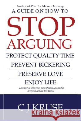 A Guide on How to Stop Arguing: Protect Quality Time, Prevent Bickering, Preserve Love, Enjoy Life. Cj Kruse 9781542882620