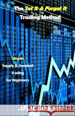 The Set It & Forget It Trading Method: Simple Supply & Demand Trading for Beginners J. R. Calcaterra 9781542884976