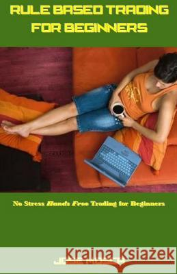 Rule Based Trading for Beginners: No Stress Hands Free Trading for Beginners Jose Mosca 9781542885539
