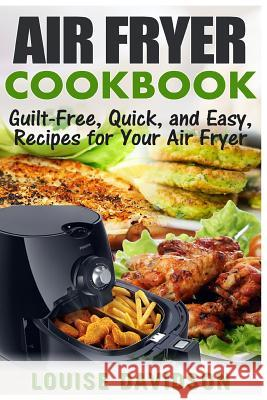 Air Fryer Cookbook: Guilt-Free, Quick, and Easy, Recipes for Your Air Fryer Louise Davidson 9781542887625 Createspace Independent Publishing Platform