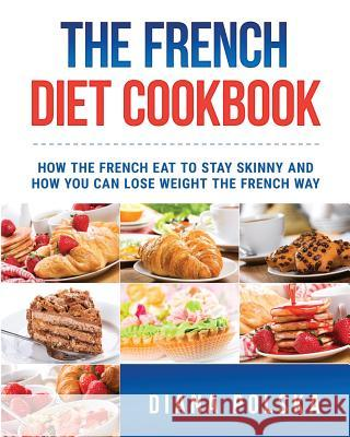 The French Diet Cookbook: How the French Eat to Stay Skinny and How You Can Lose Weight the French Way Diana Polska 9781542891806