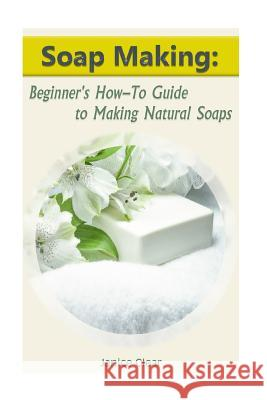 Soap Making: Beginner's How-To Guide to Making Natural Soaps: (How to Make Organic Soap, Soap Making for Beginners) Janice Clear 9781542894067