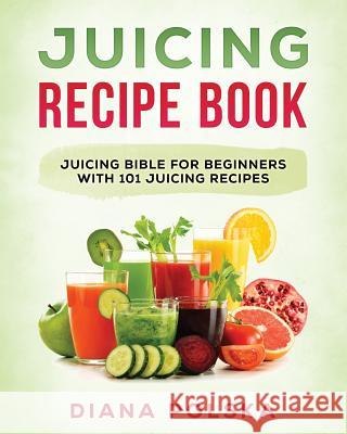 Juicing Recipe Book: Juicing Bible for Beginners with 101 Juicing Recipes Diana Polska 9781542928977