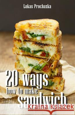 20 Ways How to Make a Sandwich Lukas Prochazka 9781542975827
