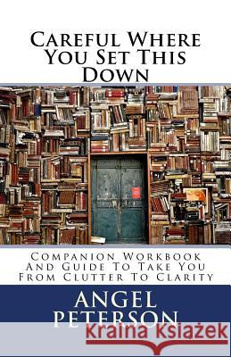 Careful Where You Set This Down: Companion Workbook and Guide to Take You from Clutter to Clarity Angel Peterson 9781542986519