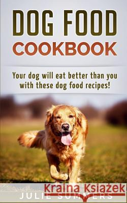 Dog Food Cookbook: Your Dog Will Eat Better Than You! Julie Summers 9781542988667