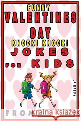Funny Valentine's Knock Knock Jokes for Kids: 150 Valentine's Day Jokes for Children I. P. Happy 9781543014549