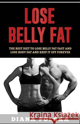 Lose Belly Fat: The Best Diet to Lose Belly Fat Fast and Lose Body Fat and Keep It Off Forever Diana Polska 9781543015409