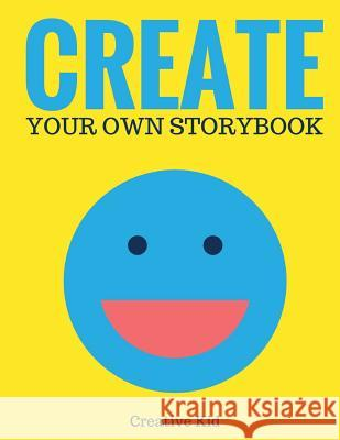 Create Your Own Storybook (Blank Children's Book): 50 Pages - Write, Draw, and Illustrate Your Own Book (Large, 8.5 X 11) Creative Kid 9781543015683
