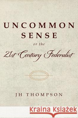 Uncommon Sense or the 21st Century Federalist Jh Thompson 9781543037197