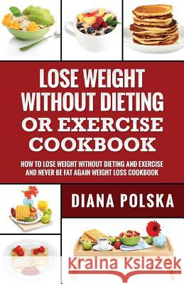 Lose Weight Without Dieting or Exercise Cookbook: How to Lose Weight Without Dieting or Exercise and Never Be Fat Again Weight Loss Cookbook Diana Polska 9781543049930