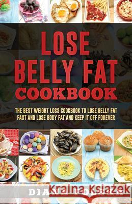 Lose Belly Fat Cookbook: The Best Weight Loss Cookbook to Lose Belly Fat Fast and Lose Body Fat and Keep It Off Forever Diana Polska 9781543050301