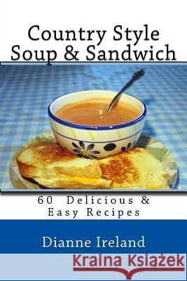 Country Style Soup & Sandwich: 60 Delicious & Easy Recipes Dianne Ireland 9781543069419