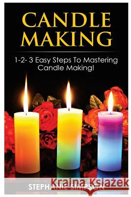 Candle Making: 1-2-3 Easy Steps to Mastering Candle Making! Stephanie Simpson 9781543071962
