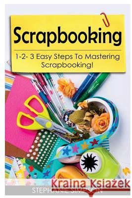 Scrapbooking: 1-2-3 Easy Steps to Mastering Scrapbooking! Stephanie Simpson 9781543075328