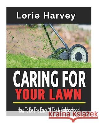 Caring for Your Lawn: How to Be the Envy of the Neighborhood! Lorie Harvey 9781543083545