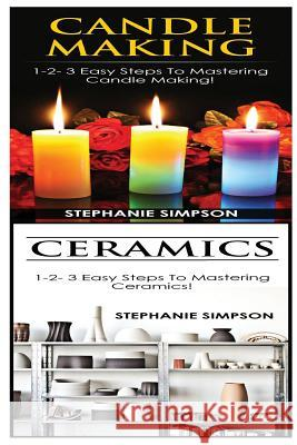 Candle Making & Ceramics: 1-2-3 Easy Steps to Mastering Candle Making! & 1-2-3 Easy Steps to Mastering Ceramics! Stephanie Simpson 9781543119602