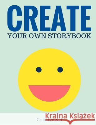 Create Your Own Storybook: 50 Pages - Write, Draw, and Illustrate Your Own Book (Large, 8.5 X 11) Creative Kid 9781543134438