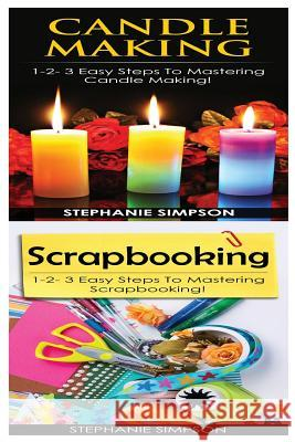 Candle Making & Scrapbooking: 1-2-3 Easy Steps to Mastering Candle Making! & 1-2-3 Easy Steps to Mastering Scrapbooking! Stephanie Simpson 9781543137910