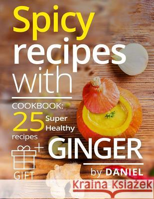 Spicy Recipes with Ginger. Cookbook: 25 Super Healthy Recipes.(Full Color) Daniel Hall 9781543149074