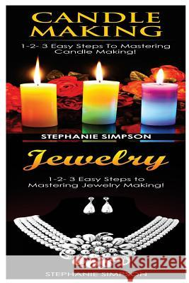 Candle Making & Jewelry: 1-2-3 Easy Steps to Mastering Candle Making! & 1-2-3 Easy Steps to Mastering Jewelry Making! Stephanie Simpson 9781543150575