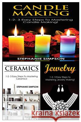Candle Making & Ceramics & Jewelry: 1-2-3 Easy Steps to Mastering Candle Making! & 1-2-3 Easy Steps to Mastering Ceramics! & 1-2-3 Easy Steps to Maste Stephanie Simpson 9781543152449