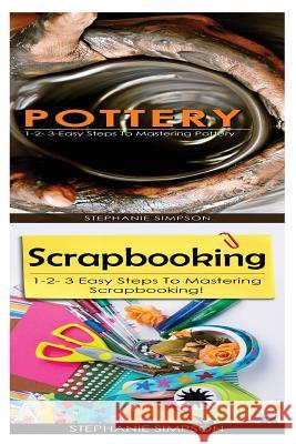 Pottery & Scrapbooking: 1-2-3 Easy Steps to Mastering Pottery! & 1-2-3 Easy Steps to Mastering Scrapbooking! Stephanie Simpson 9781543188301