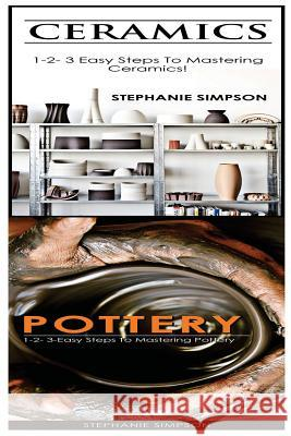Ceramics & Pottery: 1-2-3 Easy Steps to Mastering Ceramics! & 1-2-3-Easy Steps to Mastering Pottery Stephanie Simpson 9781543189360