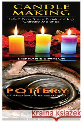 Candle Making & Pottery: 1-2-3 Easy Steps to Mastering Candle Making! & 1-2-3-Easy Steps to Mastering Pottery Stephanie Simpson 9781543190106