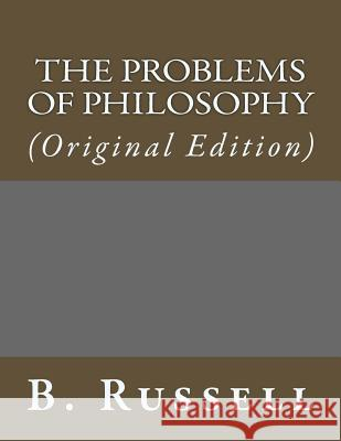 The Problems of Philosophy: (Original Edition) B. Russell 9781543191660 Createspace Independent Publishing Platform