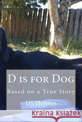 D Is for Dog: Based on a True Story Ds Holmes 9781543194715