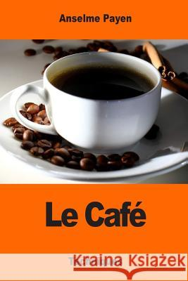 Le Cafe: Sa Culture Et Ses Applications Hygieniques Anselme Payen 9781543217322
