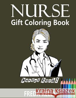 Nurse Gift Coloring Book: Nurses Rock! - Inspirational Adult Coloring Book Freda Kelly Nurse Gift Nurse Coloring Book 9781543240719