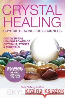 Crystal Healing: Crystal Healing for Beginners - Discover the Healing Power of Crystals, Stones & Minerals Skylar Shaw 9781543245813