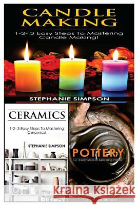 Candle Making & Ceramics & Pottery: 1-2-3 Easy Steps to Mastering Candle Making! & 1-2-3 Easy Steps to Mastering Ceramics! & 1-2-3-Easy Steps to Maste Stephanie Simpson 9781543248975