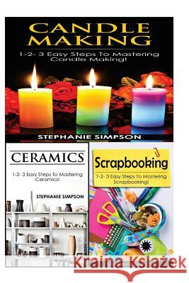 Candle Making & Ceramics & Scrapbooking: 1-2-3 Easy Steps to Mastering Candle Making! & 1-2-3 Easy Steps to Mastering Ceramics! & 1-2-3 Easy Steps to Stephanie Simpson 9781543249286