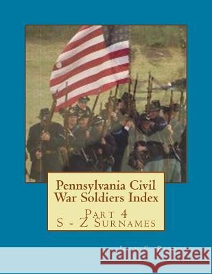 Pennsylvania Civil War Soldiers Index: Part 4 S - Z Surnames John C. Rigdon 9781543268423