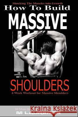 How to Build Massive Shoulders: 6 Week Workout for Huge Shoulders, Shocking the Muscles Into Growth, Building Massive Traps, Build Huge Shoulders, 20 M. Laurence 9781543270563