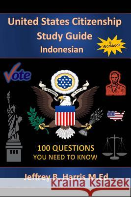 U.S. Citizenship Study Guide- Indonesian: 100 Questions You Need to Know Jeffrey B. Harris 9781543285512