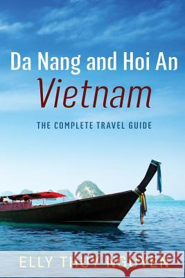 Da Nang and Hoi an Vietnam: The Complete Travel Guide to Da Nang and Hoi An, Vietnam Elly Thuy Nguyen 9781543287608