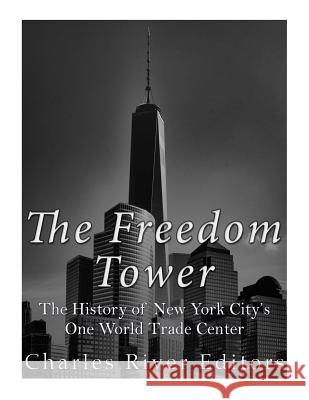 The Freedom Tower: The History of New York City's One World Trade Center Charles River Editors 9781543293845