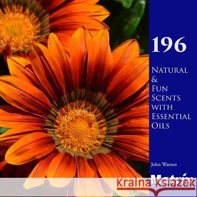 196 Natural and Fun Scents with Essential Oils John Warren 9781543297430