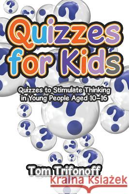Quizzes for Kids: Quizzes to Stimulate Thinking in Young People Aged 10?16 Tom Trifonoff 9781543404166
