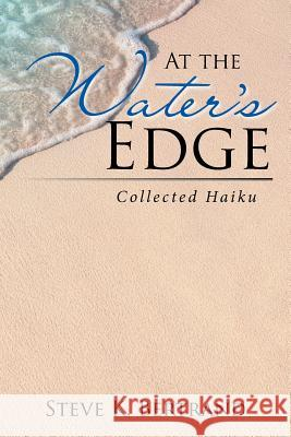 At the Water's Edge: Collected Haiku Steve K. Bertrand 9781543450927