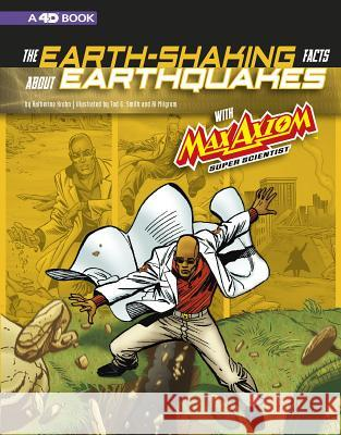 The Earth-Shaking Facts about Earthquakes with Max Axiom, Super Scientist: 4D an Augmented Reading Science Experience Katherine Krohn Tod G. Smith Al Milgrom 9781543560046 Capstone Press