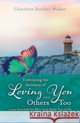Embracing the Intimacy of Loving You, and Others Too: Accept You for Who You Are Charlotte Satcher-Walker 9781543928211