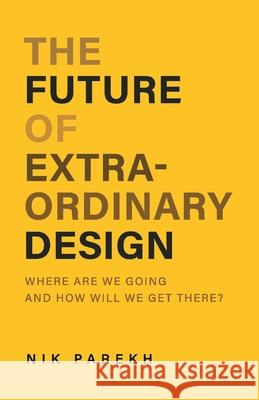 The Future of Extraordinary Design: Where Are We Going and How Will We Get There? Nik Parekh 9781543993127