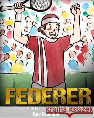 Federer: The Children's Book. Fun Illustrations. Inspirational and Motivational Life Story of Roger Federer- One of the Best Te Roy Brandon 9781544005690